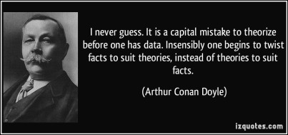 quote-i-never-guess-it-is-a-capital-mistake-to-theorize-before-one-has-data-insensibly-one-begins-to-arthur-conan-doyle-282585